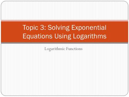 Logarithmic Functions Topic 3: Solving Exponential Equations Using Logarithms.