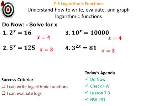 7-3 Logarithmic Functions Understand how to write, evaluate, and graph logarithmic functions Success Criteria:  I can write logarithmic functions  I.