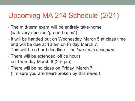 "Upcoming MA 214 Schedule (2/21) The mid-term exam will be entirely take-home (with very specific ""ground rules""). It will be handed out on Wednesday March."