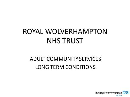 ROYAL WOLVERHAMPTON NHS TRUST ADULT COMMUNITY SERVICES LONG TERM CONDITIONS.