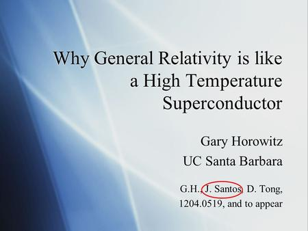 Why General Relativity is like a High Temperature Superconductor Gary Horowitz UC Santa Barbara G.H., J. Santos, D. Tong, 1204.0519, and to appear Gary.