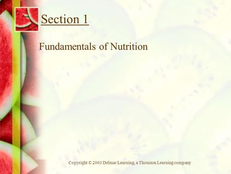 Copyright © 2003 Delmar Learning, a Thomson Learning company Section 1 Fundamentals of Nutrition.