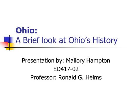Ohio: A Brief look at Ohio's History Presentation by: Mallory Hampton ED417-02 Professor: Ronald G. Helms.