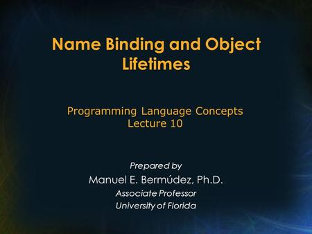 Name Binding and Object Lifetimes Prepared by Manuel E. Bermúdez, Ph.D. Associate Professor University of Florida Programming Language Concepts Lecture.
