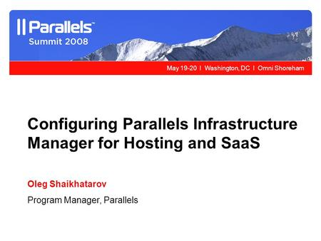 May 19-20 l Washington, DC l Omni Shoreham Configuring Parallels Infrastructure Manager for Hosting and SaaS Oleg Shaikhatarov Program Manager, Parallels.