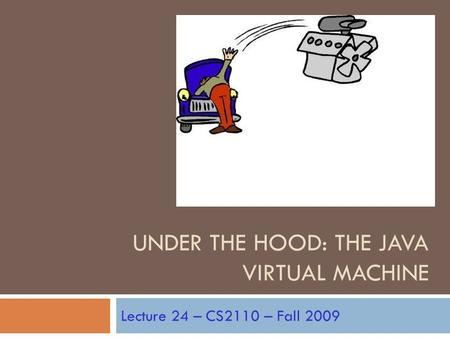 UNDER THE HOOD: THE JAVA VIRTUAL MACHINE Lecture 24 – CS2110 – Fall 2009.
