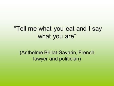 """Tell me what you eat and I say what you are"" (Anthelme Brillat-Savarin, French lawyer and politician)"