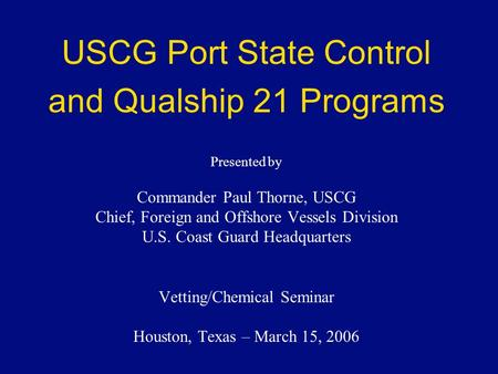 USCG Port State Control and Qualship 21 Programs Presented by Commander Paul Thorne, USCG Chief, Foreign and Offshore Vessels Division U.S. Coast Guard.