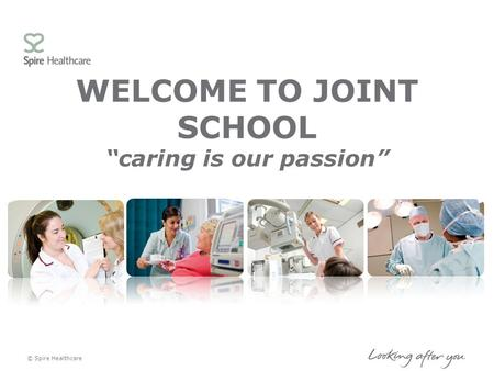 "WELCOME TO JOINT SCHOOL ""caring is our passion"" © Spire Healthcare."