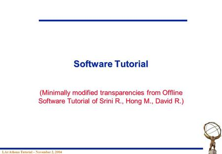 LAr Athena Tutorial – November 2, 2004 Software Tutorial (Minimally modified transparencies from Offline Software Tutorial of Srini R., Hong M., David.
