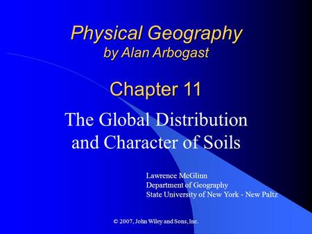 © 2007, John Wiley and Sons, Inc. Physical Geography by Alan Arbogast Chapter 11 The Global Distribution and Character of Soils Lawrence McGlinn Department.