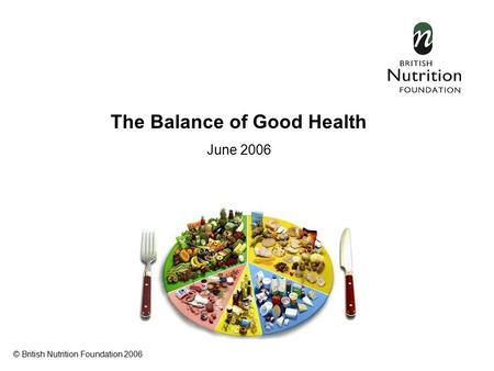 The Balance of Good Health June 2006 © British Nutrition Foundation 2006.
