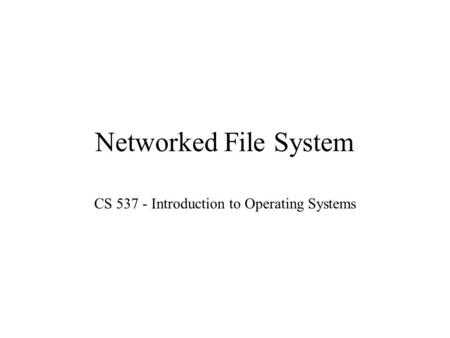 Networked File System CS 537 - Introduction to Operating Systems.
