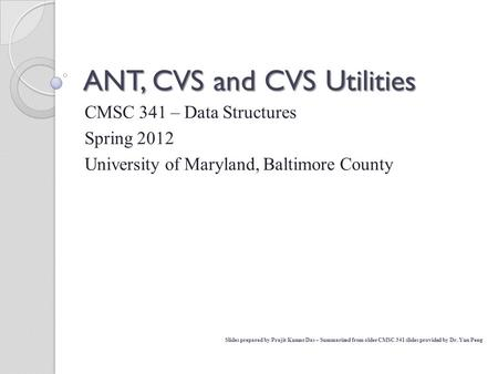 CMSC 341 – Data Structures Spring 2012 University of Maryland, Baltimore County ANT, CVS and CVS Utilities Slides prepared by Prajit Kumar Das – Summarized.