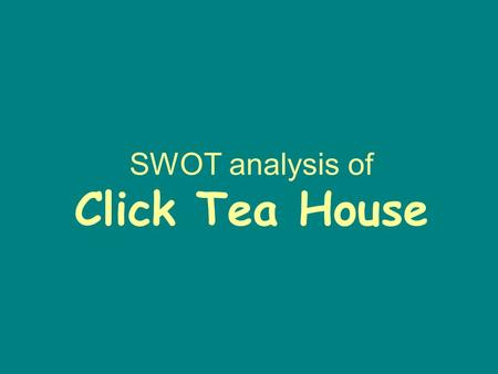 SWOT analysis of Click Tea House. Strengths Geographically close to the target market. A wide range of clean and tasty food Lower price comparing with.