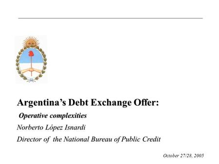 Argentina's Debt Exchange Offer: Operative complexities Operative complexities Norberto López Isnardi Director of the National Bureau of Public Credit.
