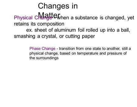 Changes in Matter Physical Change - when a substance is changed, yet retains its composition ex. sheet of aluminum foil rolled up into a ball, smashing.