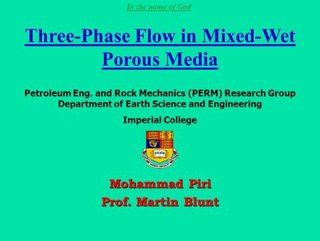 In the name of God Three-Phase Flow in Mixed-Wet Porous Media Mohammad Piri Prof. Martin Blunt Petroleum Eng. and Rock Mechanics (PERM) Research Group.