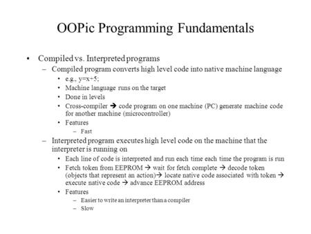OOPic Programming Fundamentals Compiled vs. Interpreted programs –Compiled program converts high level code into native machine language e.g., y=x+5; Machine.