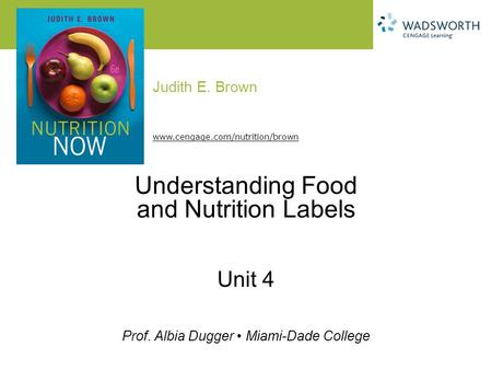 Judith E. Brown Prof. Albia Dugger Miami-Dade College www.cengage.com/nutrition/brown Understanding Food and Nutrition Labels Unit 4.