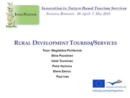 R URAL D EVELOPMENT T OURISM /S ERVICES Tutor: Magdaléna Pichlerová Elina Puustinen Heidi Tuominen Petra Vachova Elena Zamcu Paul Ivan Innovation in Nature.