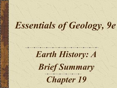 Essentials of Geology, 9e Earth History: A Brief Summary Chapter 19.