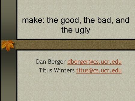 Make: the good, the bad, and the ugly Dan Berger Titus Winters