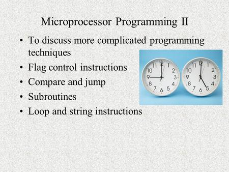 Microprocessor Programming II To discuss more complicated programming techniques Flag control instructions Compare and jump Subroutines Loop and string.