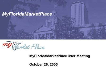 MyFloridaMarketPlace MyFloridaMarketPlace User Meeting October 26, 2005.