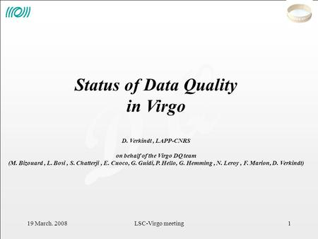 D Q 19 March. 2008LSC-Virgo meeting1 Status of Data Quality in Virgo D. Verkindt, LAPP-CNRS on behalf of the Virgo DQ team (M. Bizouard, L. Bosi, S. Chatterji,