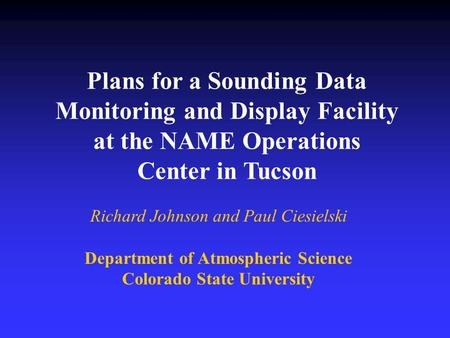 Plans for a Sounding Data Monitoring and Display Facility at the NAME Operations Center in Tucson Richard Johnson and Paul Ciesielski Department of Atmospheric.