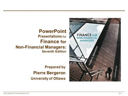 Copyright © 2014 Nelson Education Ltd. 12–1 PowerPoint Presentations for Finance for Non-Financial Managers: Seventh Edition Prepared by Pierre Bergeron.