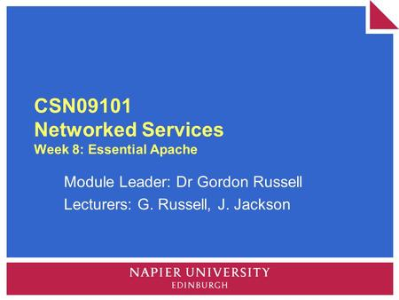 CSN09101 Networked Services Week 8: Essential Apache Module Leader: Dr Gordon Russell Lecturers: G. Russell, J. Jackson.