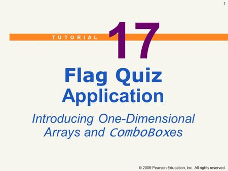 T U T O R I A L  2009 Pearson Education, Inc. All rights reserved. 1 17 Flag Quiz Application Introducing One-Dimensional Arrays and ComboBox es.