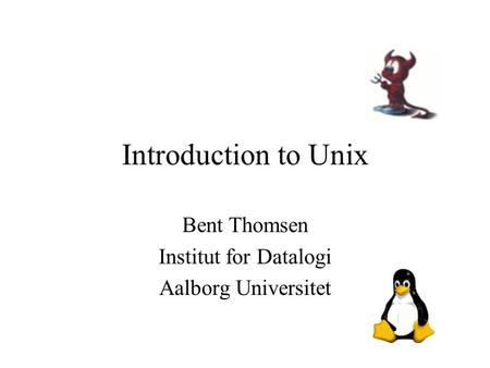 Introduction to Unix Bent Thomsen Institut for Datalogi Aalborg Universitet.