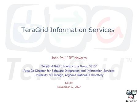 "TeraGrid Information Services John-Paul ""JP"" Navarro TeraGrid Grid Infrastructure Group ""GIG"" Area Co-Director for Software Integration and Information."