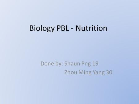 Biology PBL - Nutrition Done by: Shaun Png 19 Zhou Ming Yang 30.