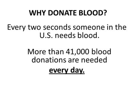 WHY DONATE BLOOD? Every two seconds someone in the U.S. needs blood. More than 41,000 blood donations are needed every day.