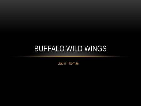 Gavin Thomas BUFFALO WILD WINGS. QUICK HISTORY 1982: First restaurant opened in Columbus, Ohio 1994: Sally Smith hired as CFO 1996: Sally Smith becomes.