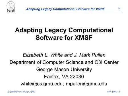 Adapting Legacy Computational Software for XMSF 1 © 2003 White & Pullen, GMU03F-SIW-112 Adapting Legacy Computational Software for XMSF Elizabeth L. White.