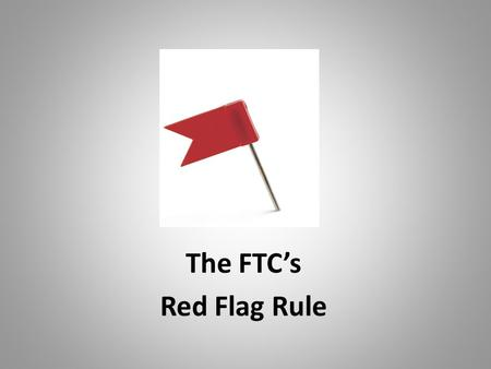 The FTC's Red Flag Rule. FTC Red Flag Regulations Why the Red Flag Regulations?