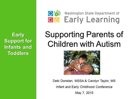 Supporting Parents of Children with Autism Debi Donelan, MSSA & Carolyn Taylor, MS Infant and Early Childhood Conference May 7, 2015 Early Support for.