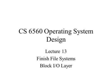 CS 6560 Operating System Design Lecture 13 Finish File Systems Block I/O Layer.