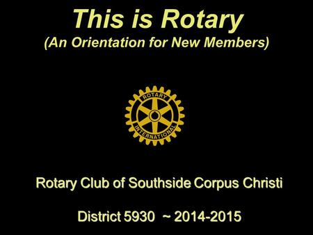 This is Rotary (An Orientation for New Members) Rotary Club of Southside Corpus Christi District 5930 ~ 2014-2015.