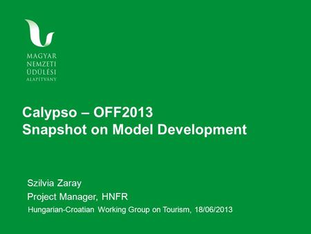 Calypso – OFF2013 Snapshot on Model Development Szilvia Zaray Project Manager, HNFR Hungarian-Croatian Working Group on Tourism, 18/06/2013.