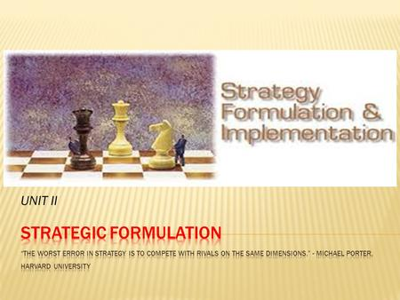 UNIT II.  Strategy formulation refers to the process of choosing the most appropriate course of action for the realization of organizational goals.