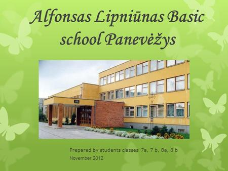 Alfonsas Lipniūnas Basic school Panevėžys Prepared by students classes 7a, 7 b, 8a, 8 b November 2012.