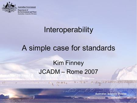 Interoperability A simple case for standards Kim Finney JCADM – Rome 2007.