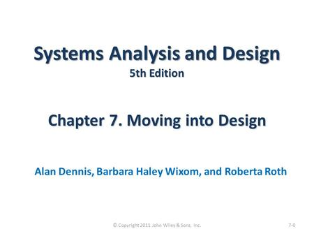 Systems Analysis and Design 5th Edition Chapter 7. Moving into Design Alan Dennis, Barbara Haley Wixom, and Roberta Roth 7-0© Copyright 2011 John Wiley.