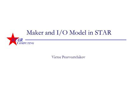 STAR C OMPUTING Maker and I/O Model in STAR Victor Perevoztchikov.
